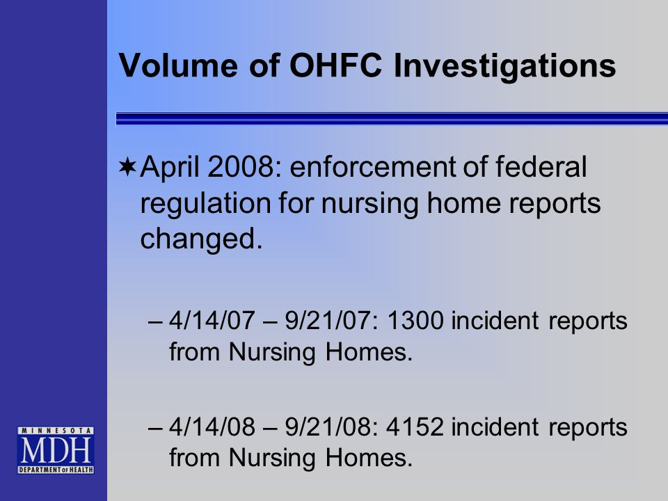 Volume of OHFC Investigations April 2008: enforcement of federal regulation for nursing home reports changed. –4/14/07 – 9/21/07: 1300 incident report