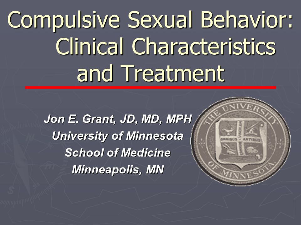 Compulsive Sexual Behavior: Clinical Characteristics and Treatment Jon E. Grant, JD, MD, MPH University of Minnesota School of Medicine Minneapolis, M