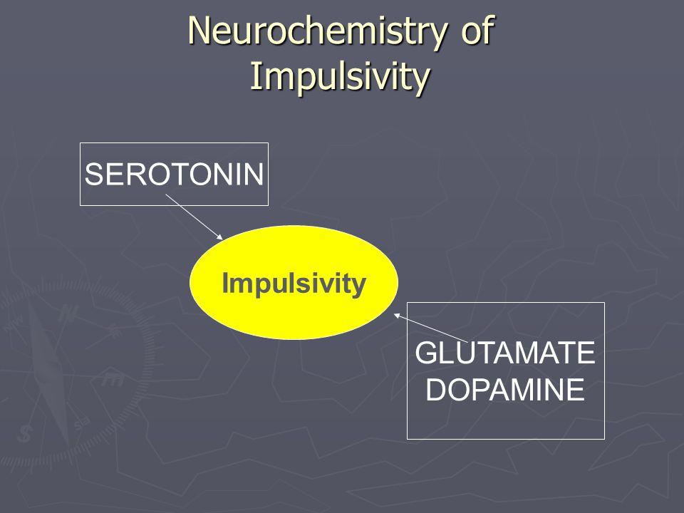 Neurochemistry of Impulsivity Impulsivity GLUTAMATE DOPAMINE SEROTONIN