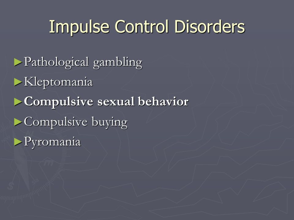 Impulse Control Disorders Pathological gambling Pathological gambling Kleptomania Kleptomania Compulsive sexual behavior Compulsive sexual behavior Co