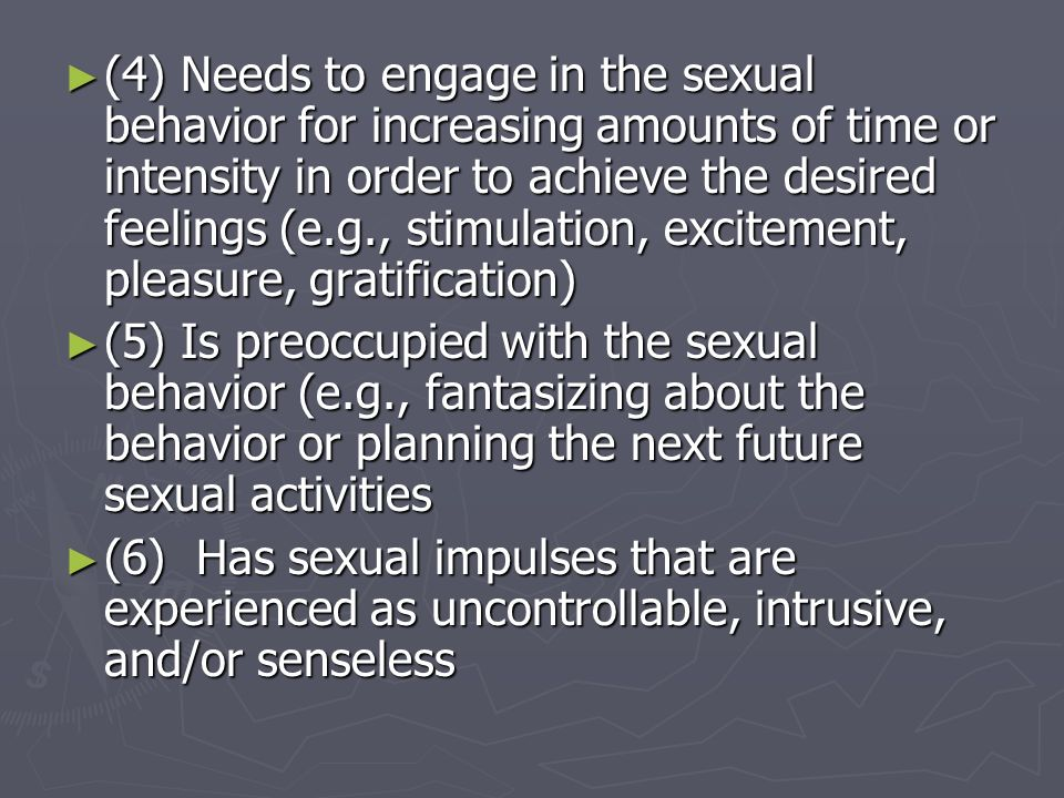 (4) Needs to engage in the sexual behavior for increasing amounts of time or intensity in order to achieve the desired feelings (e.g., stimulation, ex