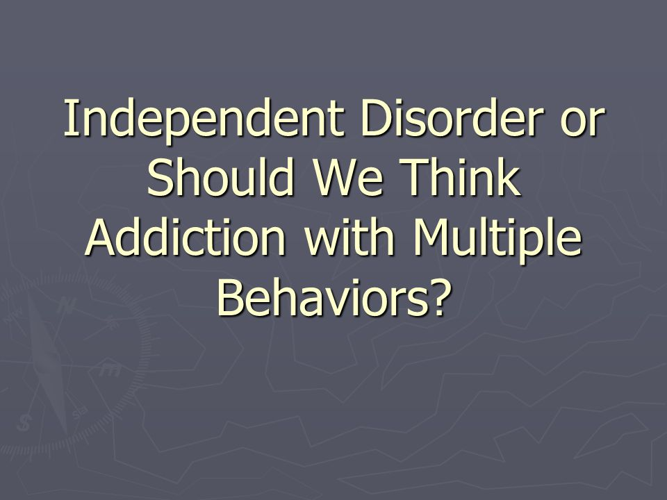 Independent Disorder or Should We Think Addiction with Multiple Behaviors?