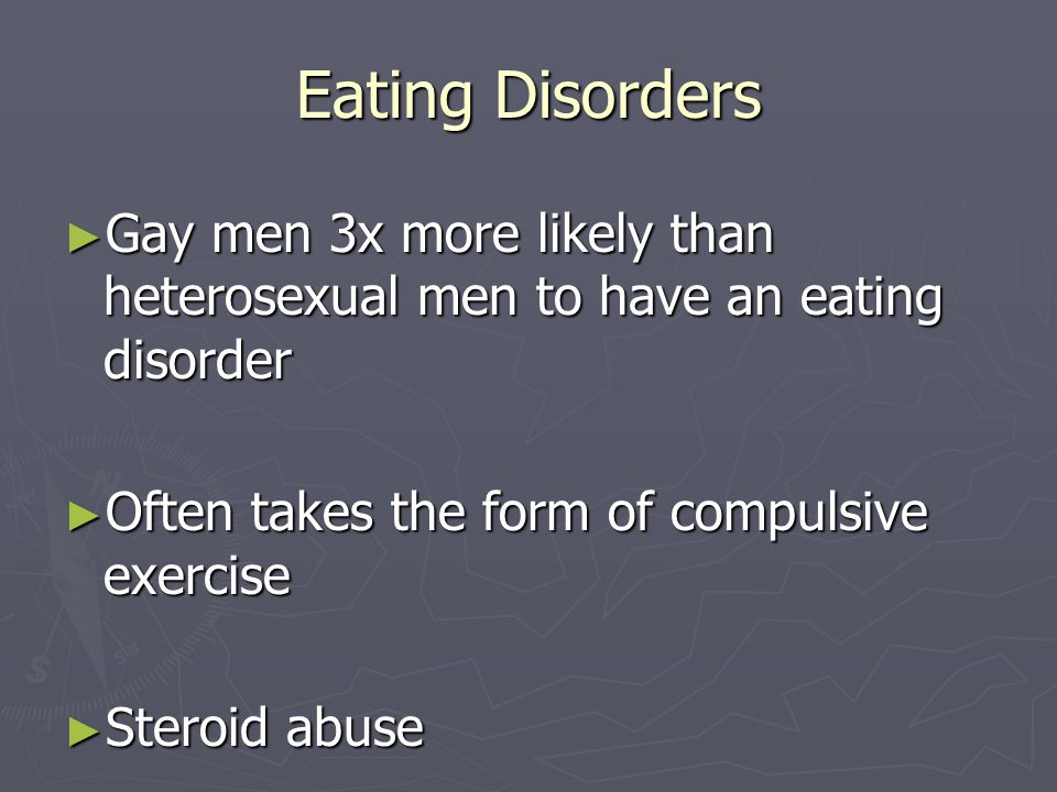 Eating Disorders Gay men 3x more likely than heterosexual men to have an eating disorder Gay men 3x more likely than heterosexual men to have an eatin