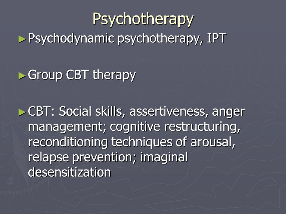 Psychotherapy Psychodynamic psychotherapy, IPT Psychodynamic psychotherapy, IPT Group CBT therapy Group CBT therapy CBT: Social skills, assertiveness,