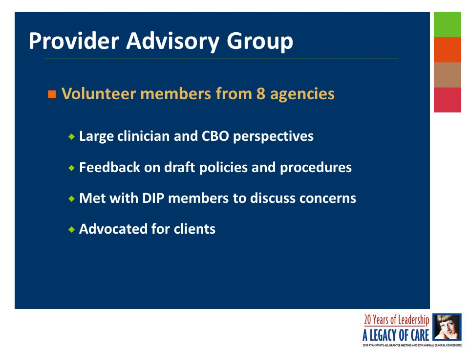 Provider Advisory Group Volunteer members from 8 agencies Large clinician and CBO perspectives Feedback on draft policies and procedures Met with DIP members to discuss concerns Advocated for clients