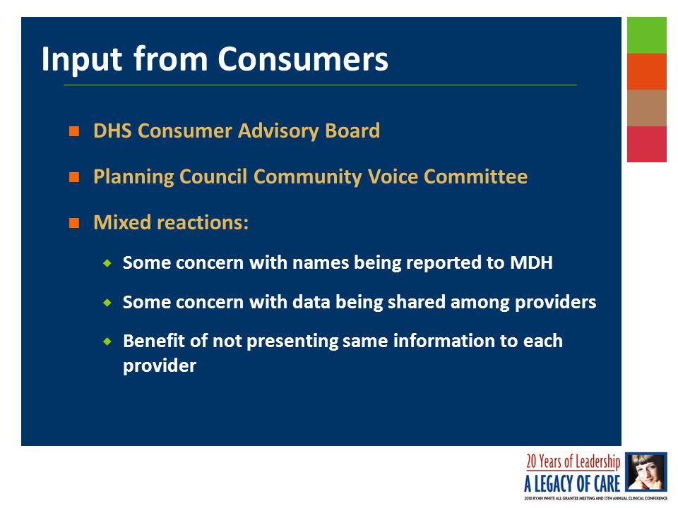 Input from Consumers DHS Consumer Advisory Board Planning Council Community Voice Committee Mixed reactions: Some concern with names being reported to MDH Some concern with data being shared among providers Benefit of not presenting same information to each provider