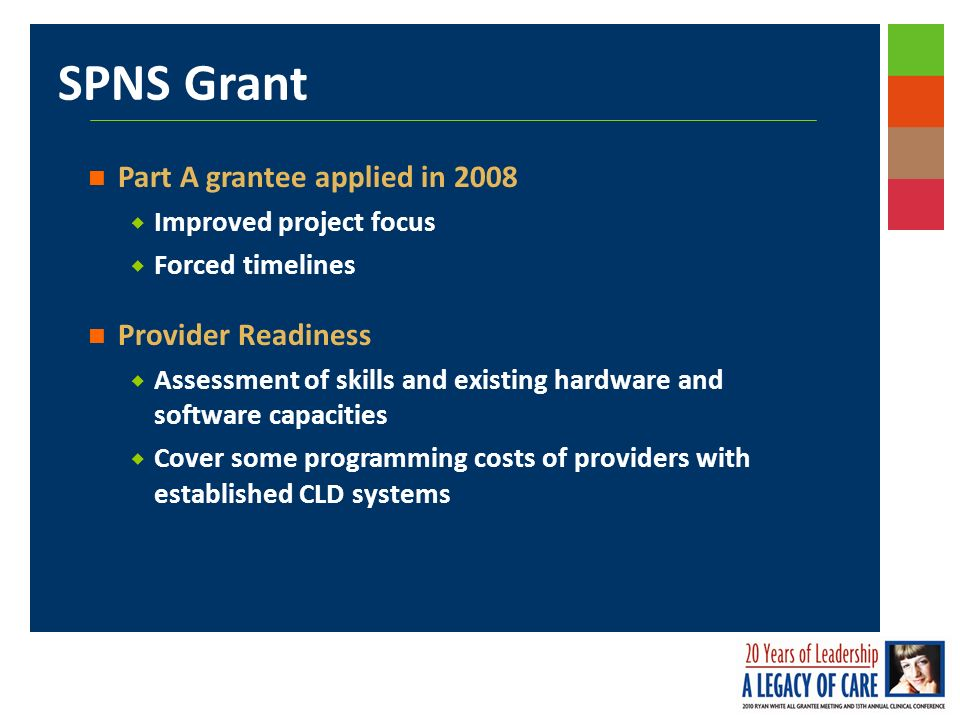 SPNS Grant Part A grantee applied in 2008 Improved project focus Forced timelines Provider Readiness Assessment of skills and existing hardware and software capacities Cover some programming costs of providers with established CLD systems
