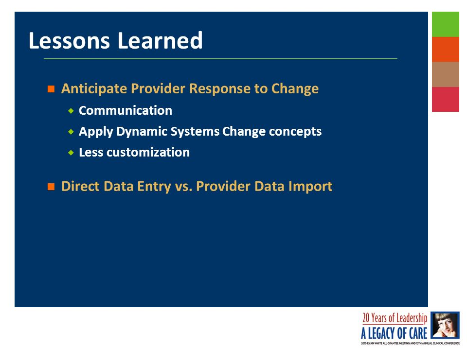 Lessons Learned Anticipate Provider Response to Change Communication Apply Dynamic Systems Change concepts Less customization Direct Data Entry vs.