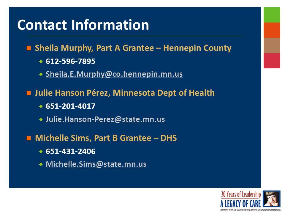 Contact Information Sheila Murphy, Part A Grantee – Hennepin County 612-596-7895 Sheila.E.Murphy@co.hennepin.mn.us Julie Hanson Pérez, Minnesota Dept of Health 651-201-4017 Julie.Hanson-Perez@state.mn.us Michelle Sims, Part B Grantee – DHS 651-431-2406 Michelle.Sims@state.mn.us