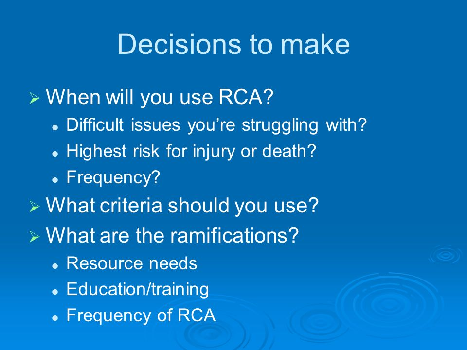 Decisions to make When will you use RCA? Difficult issues youre struggling with? Highest risk for injury or death? Frequency? What criteria should you