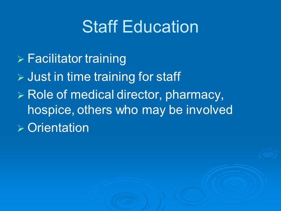 Staff Education Facilitator training Just in time training for staff Role of medical director, pharmacy, hospice, others who may be involved Orientation