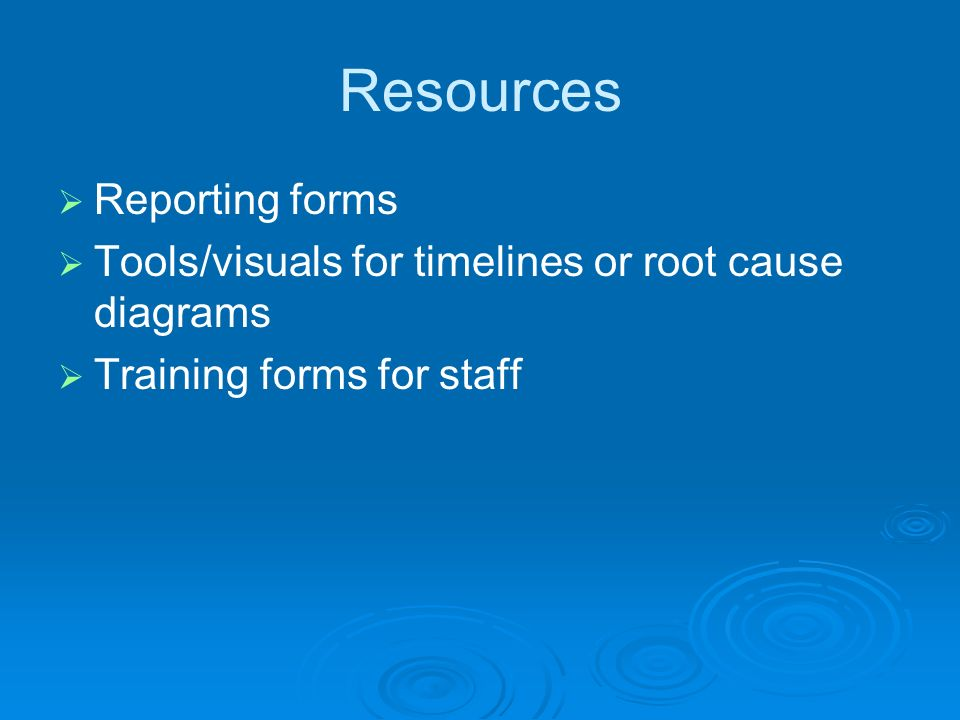 Resources Reporting forms Tools/visuals for timelines or root cause diagrams Training forms for staff