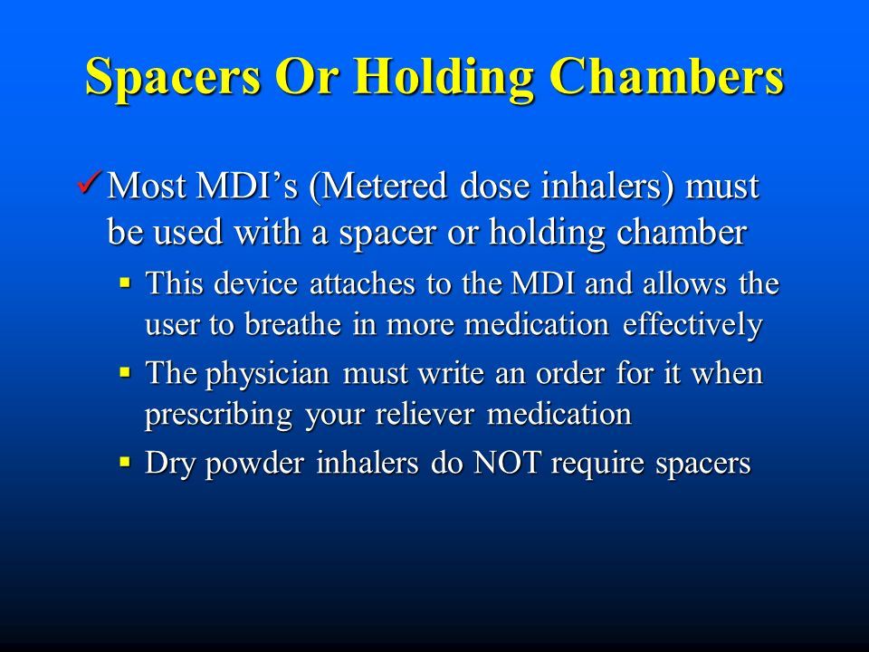 Spacers Or Holding Chambers Most MDIs (Metered dose inhalers) must be used with a spacer or holding chamber Most MDIs (Metered dose inhalers) must be