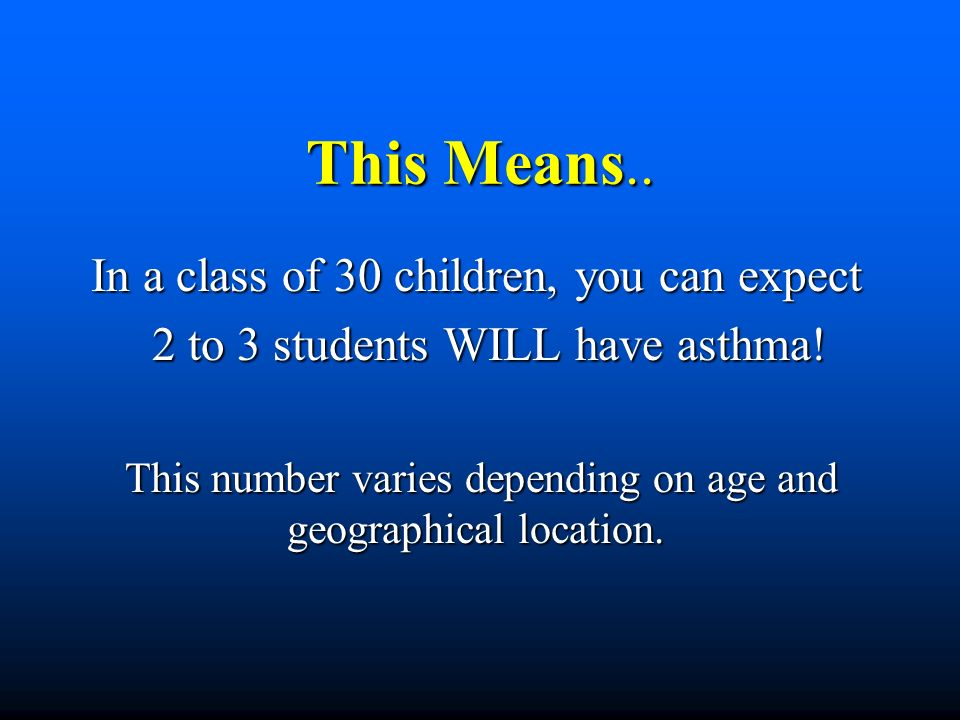 This Means.. In a class of 30 children, you can expect 2 to 3 students WILL have asthma! 2 to 3 students WILL have asthma! This number varies dependin