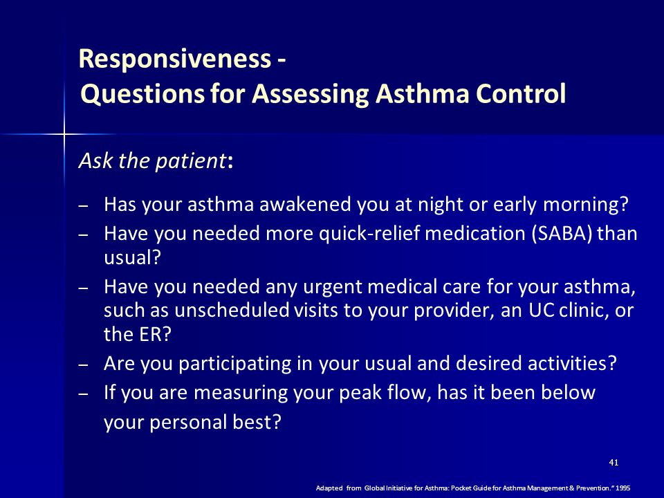 41 Responsiveness - Questions for Assessing Asthma Control Ask the patient : – – Has your asthma awakened you at night or early morning? – – Have you