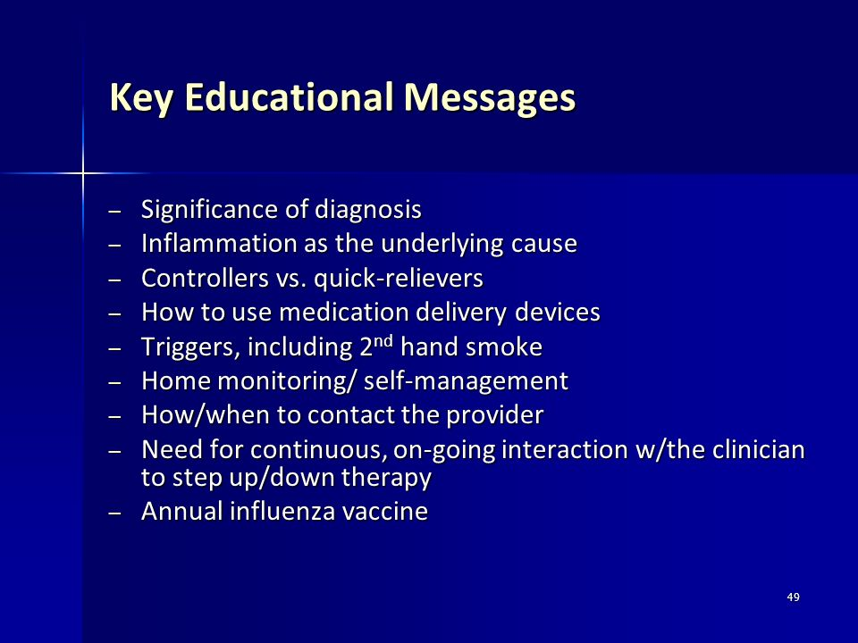 49 Key Educational Messages – Significance of diagnosis – Inflammation as the underlying cause – Controllers vs. quick-relievers – How to use medicati
