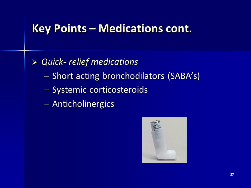 57 Key Points – Medications cont. Quick- relief medications Quick- relief medications – Short acting bronchodilators (SABAs) – Systemic corticosteroid