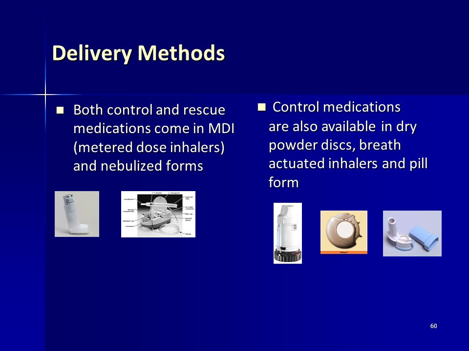 60 Delivery Methods Both control and rescue medications come in MDI (metered dose inhalers) and nebulized forms Both control and rescue medications co