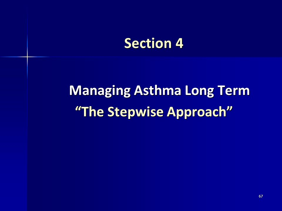 67 Section 4 Managing Asthma Long Term Managing Asthma Long Term The Stepwise Approach