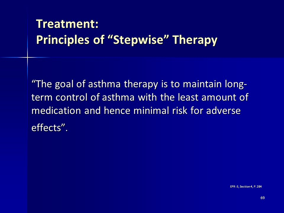 69 Treatment: Principles of Stepwise Therapy The goal of asthma therapy is to maintain long- term control of asthma with the least amount of medicatio