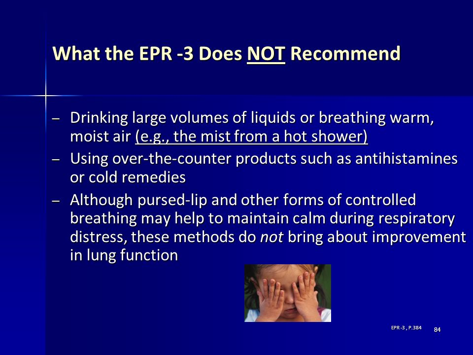 84 What the EPR -3 Does NOT Recommend – Drinking large volumes of liquids or breathing warm, moist air (e.g., the mist from a hot shower) – Using over