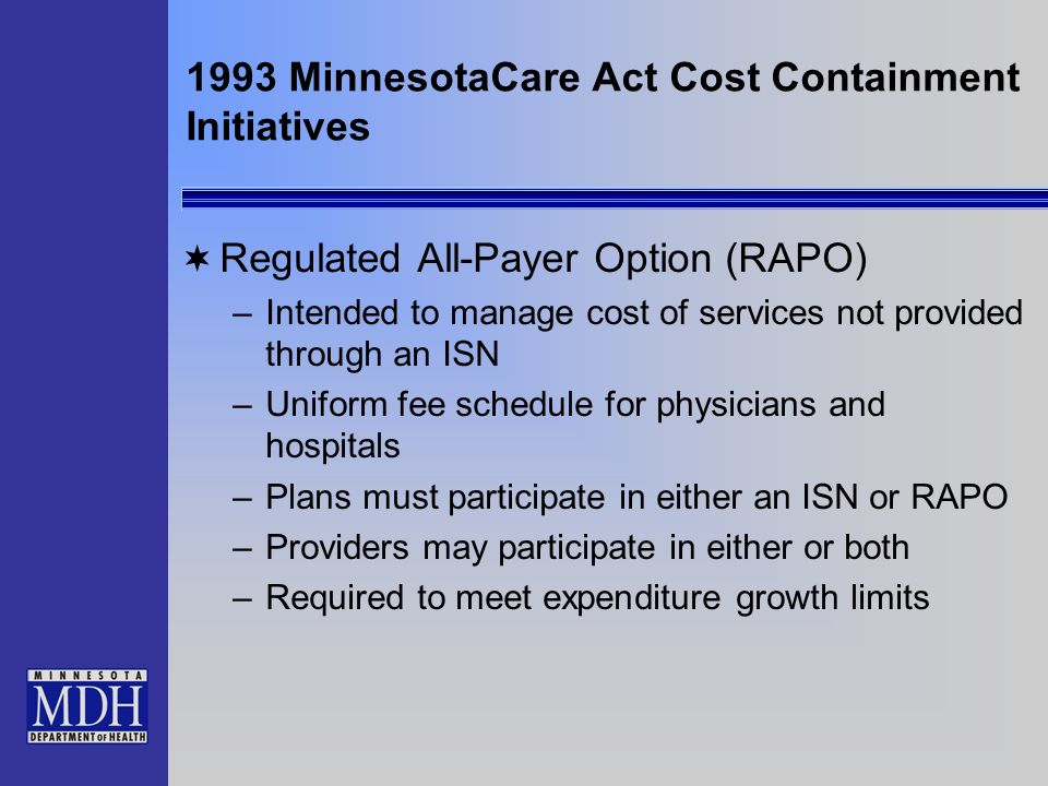 1993 MinnesotaCare Act Cost Containment Initiatives Regulated All-Payer Option (RAPO) –Intended to manage cost of services not provided through an ISN –Uniform fee schedule for physicians and hospitals –Plans must participate in either an ISN or RAPO –Providers may participate in either or both –Required to meet expenditure growth limits