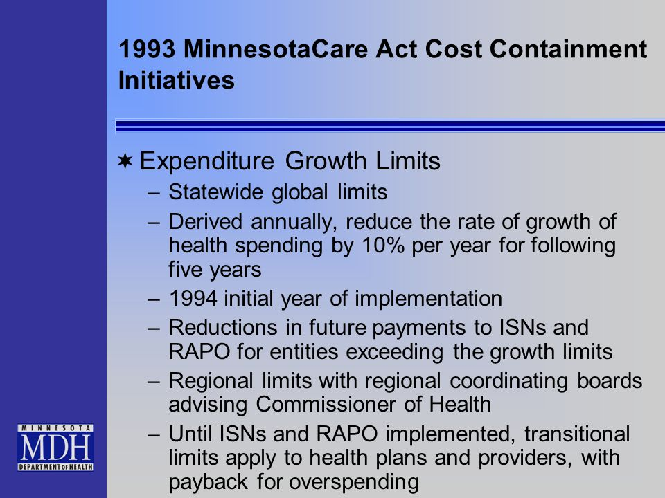 1993 MinnesotaCare Act Cost Containment Initiatives Expenditure Growth Limits –Statewide global limits –Derived annually, reduce the rate of growth of health spending by 10% per year for following five years –1994 initial year of implementation –Reductions in future payments to ISNs and RAPO for entities exceeding the growth limits –Regional limits with regional coordinating boards advising Commissioner of Health –Until ISNs and RAPO implemented, transitional limits apply to health plans and providers, with payback for overspending