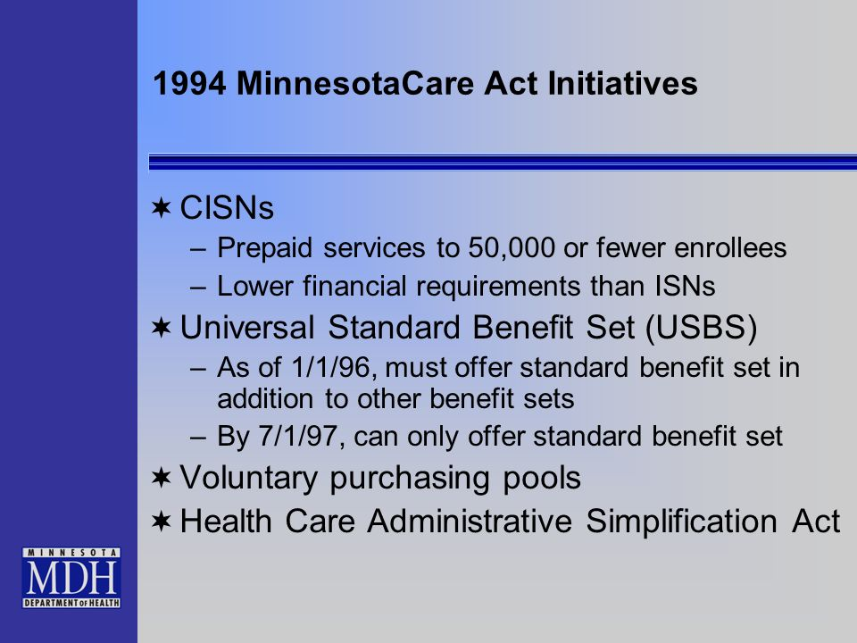 1994 MinnesotaCare Act Initiatives CISNs –Prepaid services to 50,000 or fewer enrollees –Lower financial requirements than ISNs Universal Standard Ben
