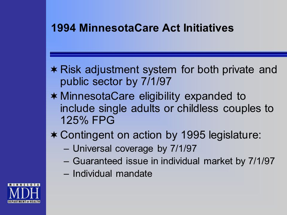 1994 MinnesotaCare Act Initiatives Risk adjustment system for both private and public sector by 7/1/97 MinnesotaCare eligibility expanded to include s