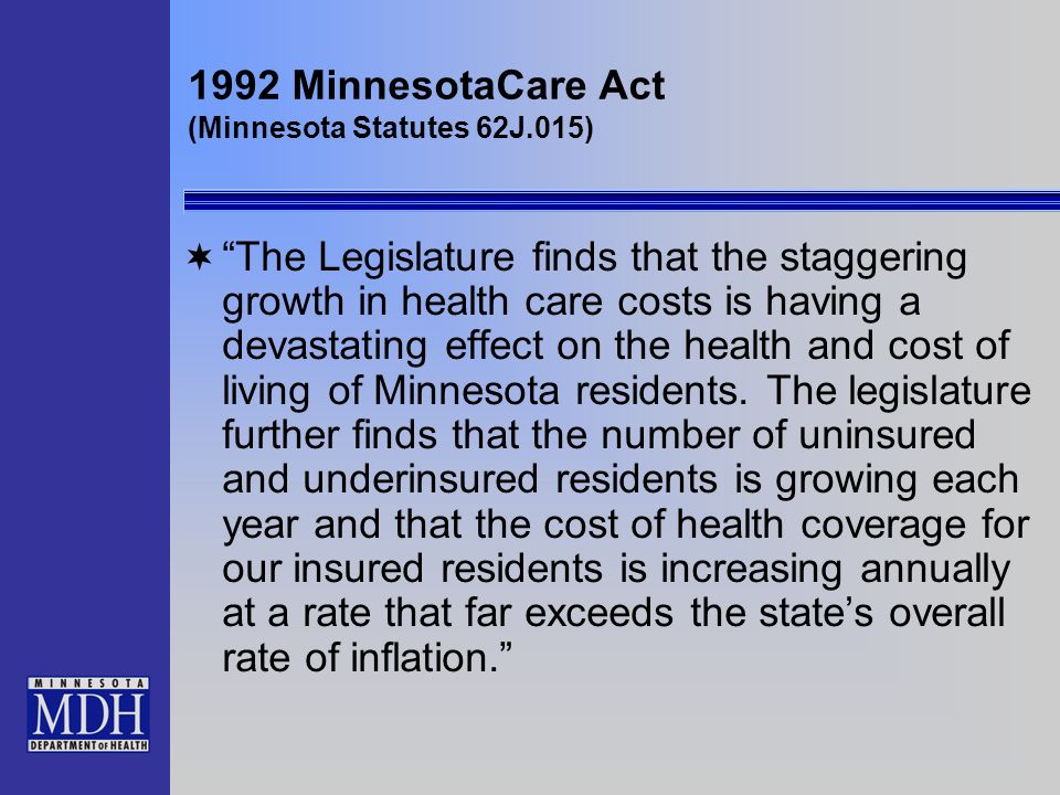 1992 MinnesotaCare Act (Minnesota Statutes 62J.015) The Legislature finds that the staggering growth in health care costs is having a devastating effe