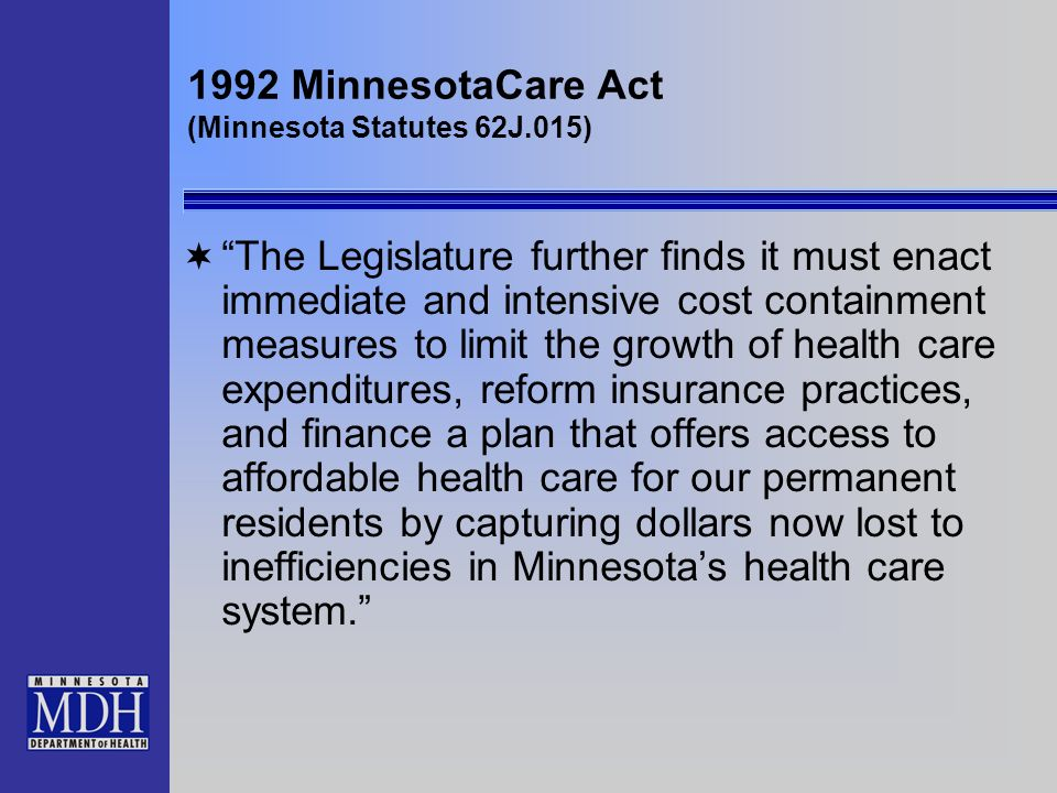 1992 MinnesotaCare Act (Minnesota Statutes 62J.015) The Legislature further finds it must enact immediate and intensive cost containment measures to limit the growth of health care expenditures, reform insurance practices, and finance a plan that offers access to affordable health care for our permanent residents by capturing dollars now lost to inefficiencies in Minnesotas health care system.