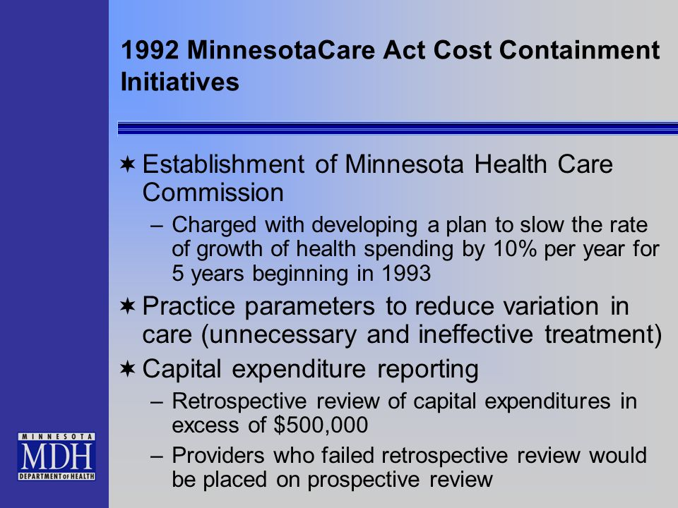 1992 MinnesotaCare Act Cost Containment Initiatives Establishment of Minnesota Health Care Commission –Charged with developing a plan to slow the rate of growth of health spending by 10% per year for 5 years beginning in 1993 Practice parameters to reduce variation in care (unnecessary and ineffective treatment) Capital expenditure reporting –Retrospective review of capital expenditures in excess of $500,000 –Providers who failed retrospective review would be placed on prospective review