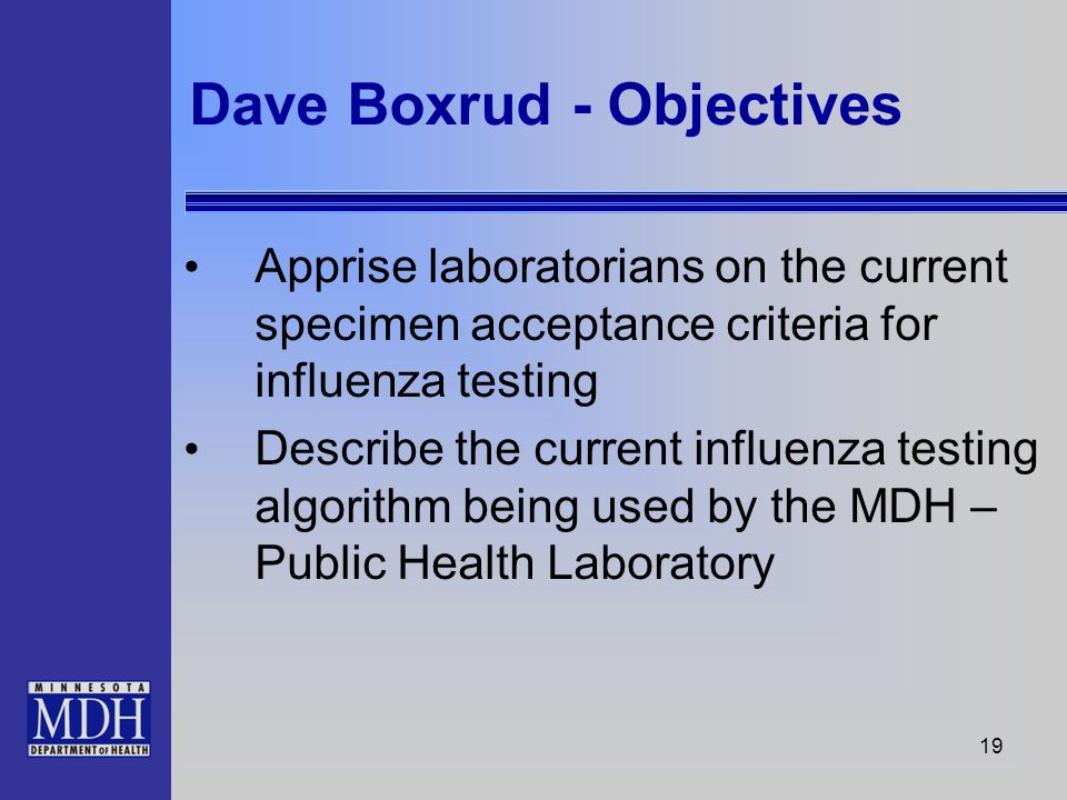 19 Dave Boxrud - Objectives Apprise laboratorians on the current specimen acceptance criteria for influenza testing Describe the current influenza tes