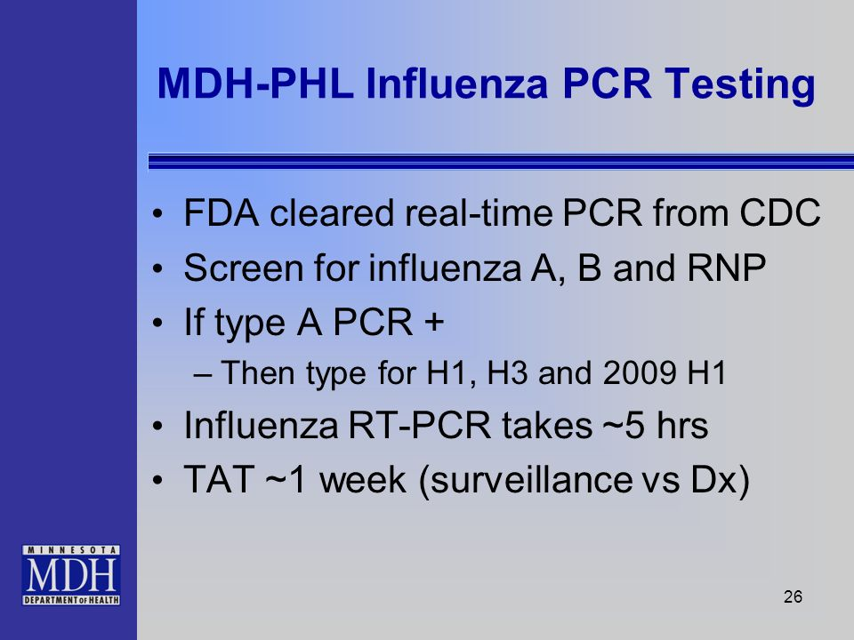 26 FDA cleared real-time PCR from CDC Screen for influenza A, B and RNP If type A PCR + –Then type for H1, H3 and 2009 H1 Influenza RT-PCR takes ~5 hr