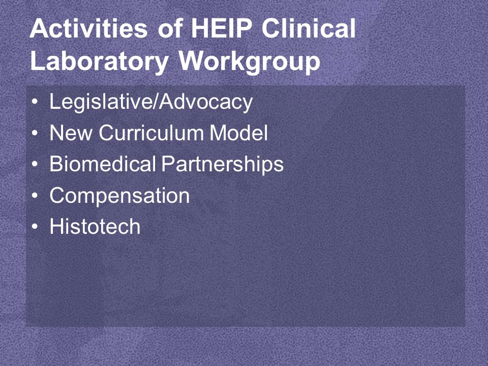 Activities of HEIP Clinical Laboratory Workgroup Legislative/Advocacy New Curriculum Model Biomedical Partnerships Compensation Histotech