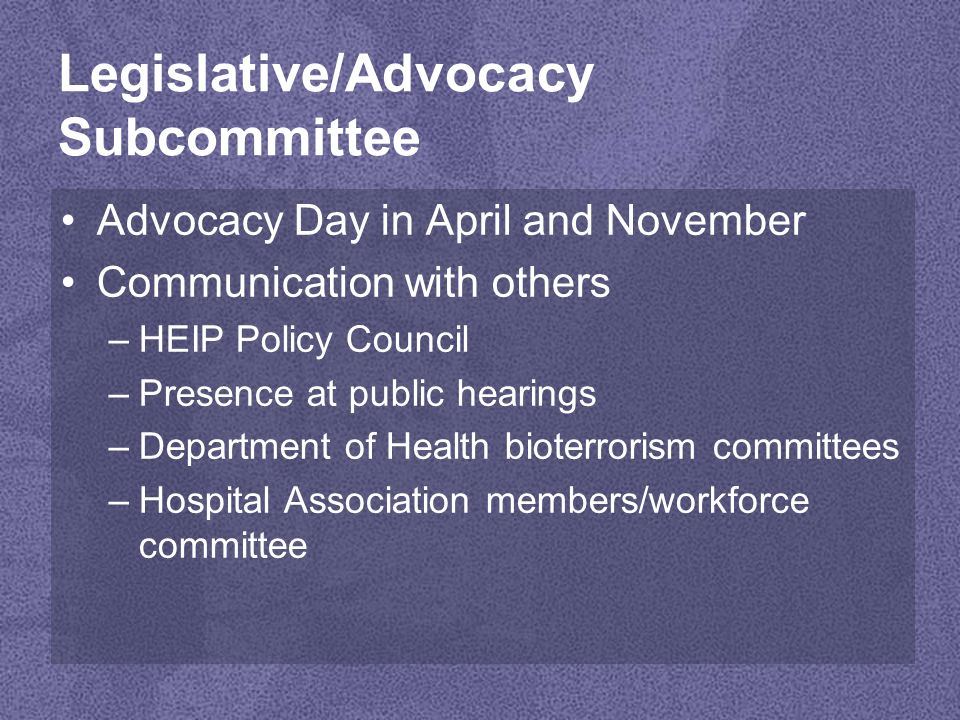 Legislative/Advocacy Subcommittee Advocacy Day in April and November Communication with others –HEIP Policy Council –Presence at public hearings –Department of Health bioterrorism committees –Hospital Association members/workforce committee