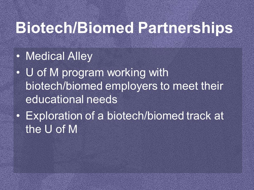 Biotech/Biomed Partnerships Medical Alley U of M program working with biotech/biomed employers to meet their educational needs Exploration of a biotech/biomed track at the U of M