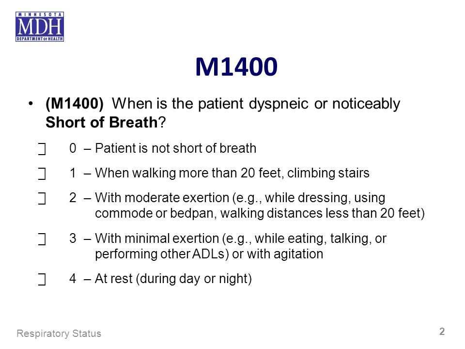 M1400 (M1400) When is the patient dyspneic or noticeably Short of Breath? 0–Patient is not short of breath 1–When walking more than 20 feet, climbing