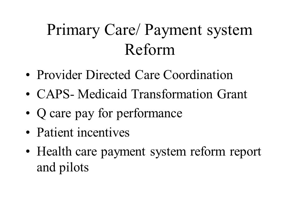 Primary Care/ Payment system Reform Provider Directed Care Coordination CAPS- Medicaid Transformation Grant Q care pay for performance Patient incentives Health care payment system reform report and pilots