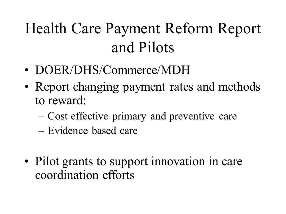 Health Care Payment Reform Report and Pilots DOER/DHS/Commerce/MDH Report changing payment rates and methods to reward: –Cost effective primary and pr