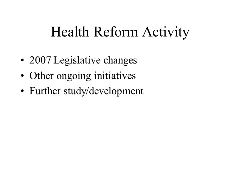 Health Reform Activity 2007 Legislative changes Other ongoing initiatives Further study/development