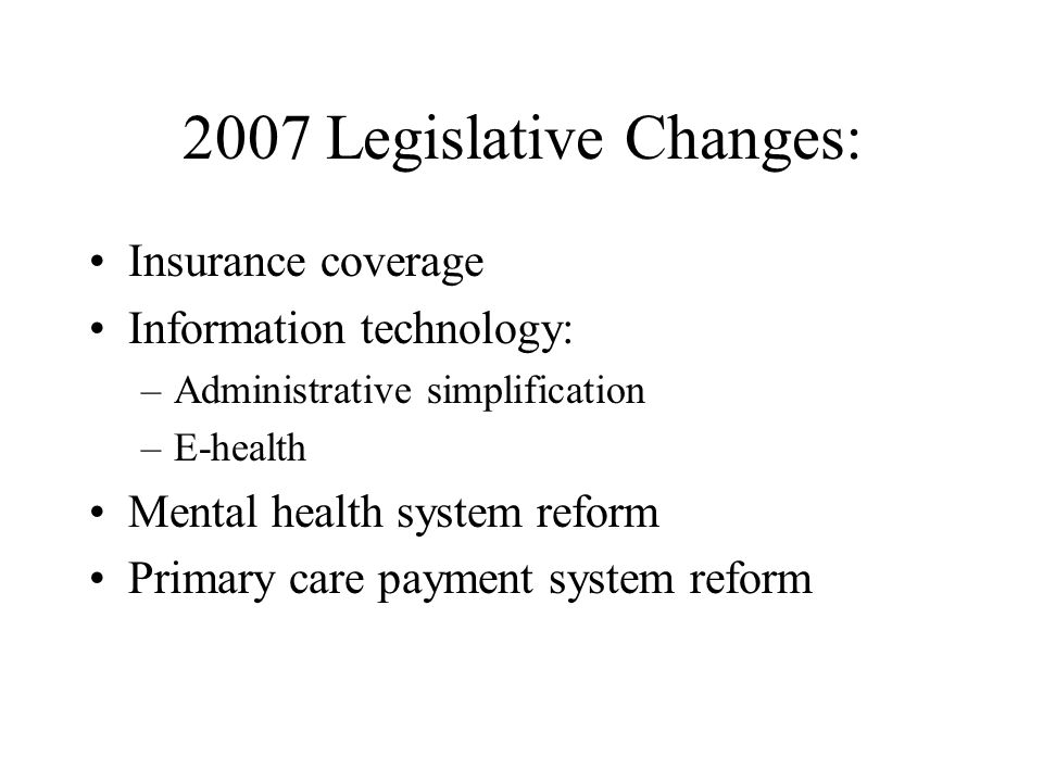 2007 Legislative Changes: Insurance coverage Information technology: –Administrative simplification –E-health Mental health system reform Primary care payment system reform