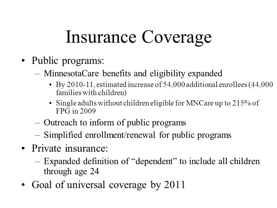 Insurance Coverage Public programs: –MinnesotaCare benefits and eligibility expanded By 2010-11, estimated increase of 54,000 additional enrollees (44,000 families with children) Single adults without children eligible for MNCare up to 215% of FPG in 2009 –Outreach to inform of public programs –Simplified enrollment/renewal for public programs Private insurance: –Expanded definition of dependent to include all children through age 24 Goal of universal coverage by 2011