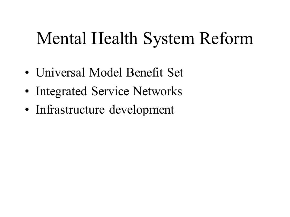 Mental Health System Reform Universal Model Benefit Set Integrated Service Networks Infrastructure development