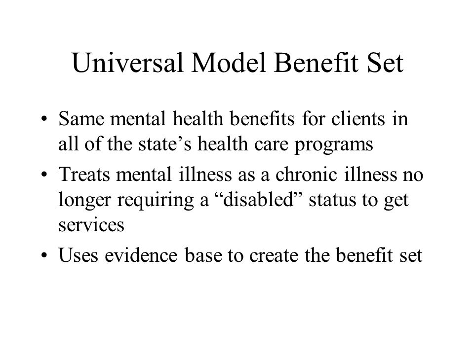 Universal Model Benefit Set Same mental health benefits for clients in all of the states health care programs Treats mental illness as a chronic illne