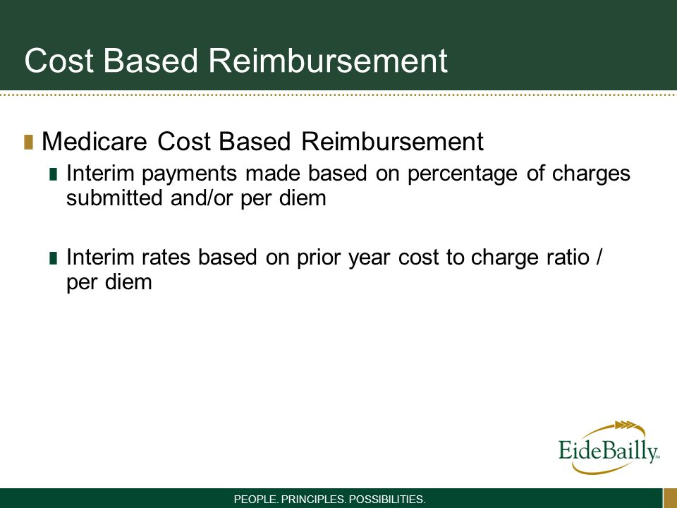 PEOPLE. PRINCIPLES. POSSIBILITIES. Cost Based Reimbursement Medicare Cost Based Reimbursement Interim payments made based on percentage of charges sub