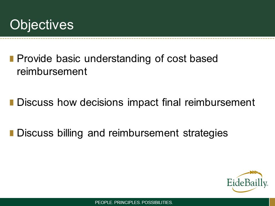 PEOPLE. PRINCIPLES. POSSIBILITIES. Objectives Provide basic understanding of cost based reimbursement Discuss how decisions impact final reimbursement
