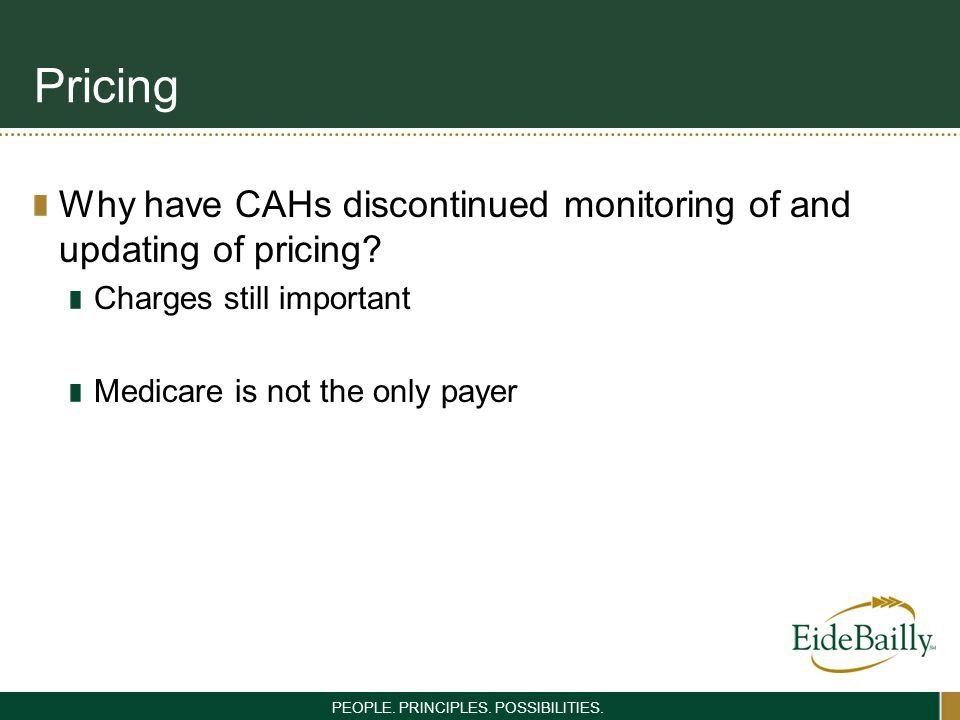 PEOPLE. PRINCIPLES. POSSIBILITIES. Pricing Why have CAHs discontinued monitoring of and updating of pricing? Charges still important Medicare is not t