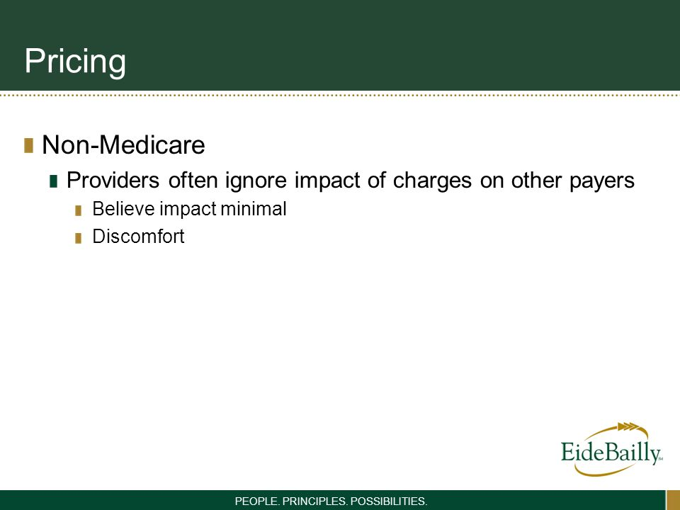 PEOPLE. PRINCIPLES. POSSIBILITIES. Pricing Non-Medicare Providers often ignore impact of charges on other payers Believe impact minimal Discomfort