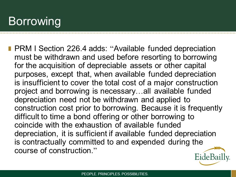 PEOPLE. PRINCIPLES. POSSIBILITIES. Borrowing PRM I Section 226.4 adds: Available funded depreciation must be withdrawn and used before resorting to bo